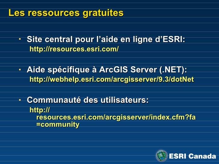 Les ressources gratuites <ul><li>Site central pour l'aide en ligne d'ESRI: </li></ul><ul><ul><li>http://resources.esri.com...