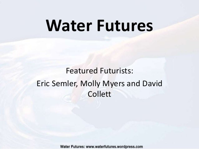 Water Futures        Featured Futurists:Eric Semler, Molly Myers and David              Collett