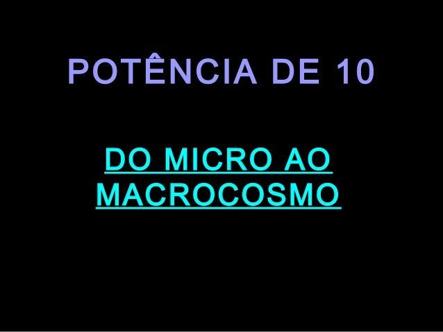 POTÊNCIA DE 10     DO MICRO AO     MACROCOSMO.