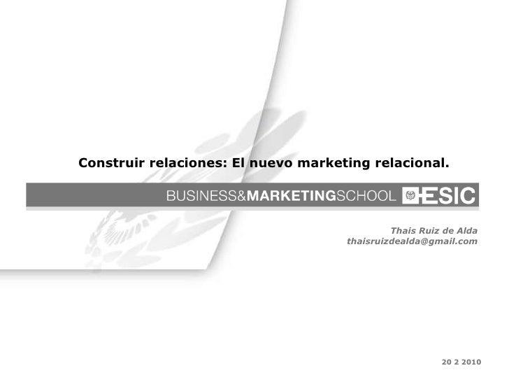 20 2 2010 Thais Ruiz de Alda [email_address] Construir relaciones: El nuevo marketing relacional.