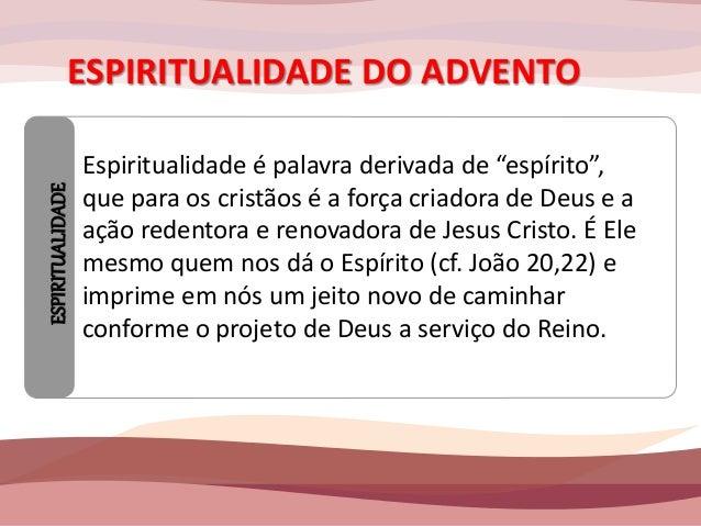 """ESPIRITUALIDADE DO ADVENTO  ESPIRITUALIDADE  Espiritualidade é palavra derivada de """"espírito"""",  que para os cristãos é a f..."""