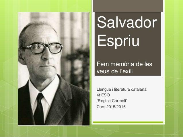 """Salvador Espriu Fem memòria de les veus de l'exili Llengua i literatura catalana 4t ESO """"Regina Carmeli"""" Curs 2015/2016"""