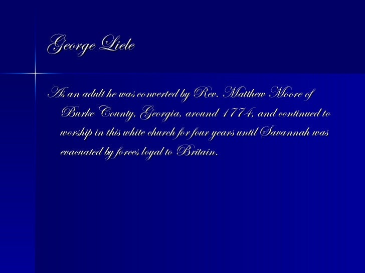 George Liele <ul><li>As an adult he was converted by Rev. Matthew Moore of Burke County, Georgia, around 1774, and continu...