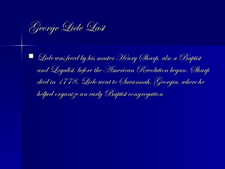 George Liele Last <ul><li>Liele was freed by his master Henry Sharp, also a Baptist and Loyalist, before the American Revo...