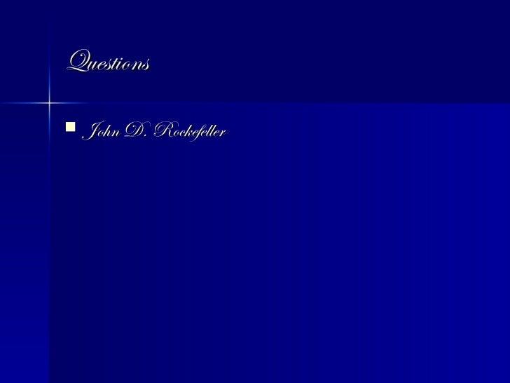Questions <ul><li>John D. Rockefeller </li></ul>