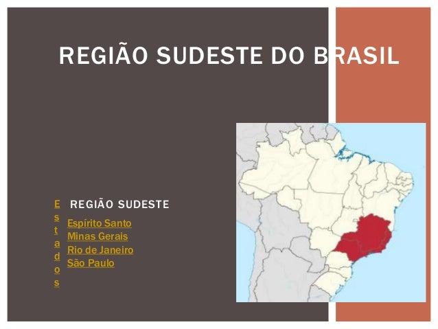 REGIÃO SUDESTE REGIÃO SUDESTE DO BRASIL E s t a d o s Espírito Santo Minas Gerais Rio de Janeiro São Paulo