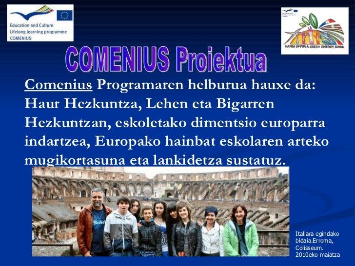 Comenius  Programaren helburua hauxe da: Haur Hezkuntza, Lehen eta Bigarren Hezkuntzan, eskoletako dimentsio europarra ind...