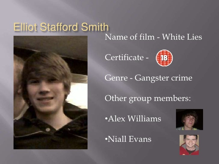 Elliot Stafford Smith<br />Name of film - White Lies<br />Certificate - <br />Genre - Gangster crime<br />Other group memb...