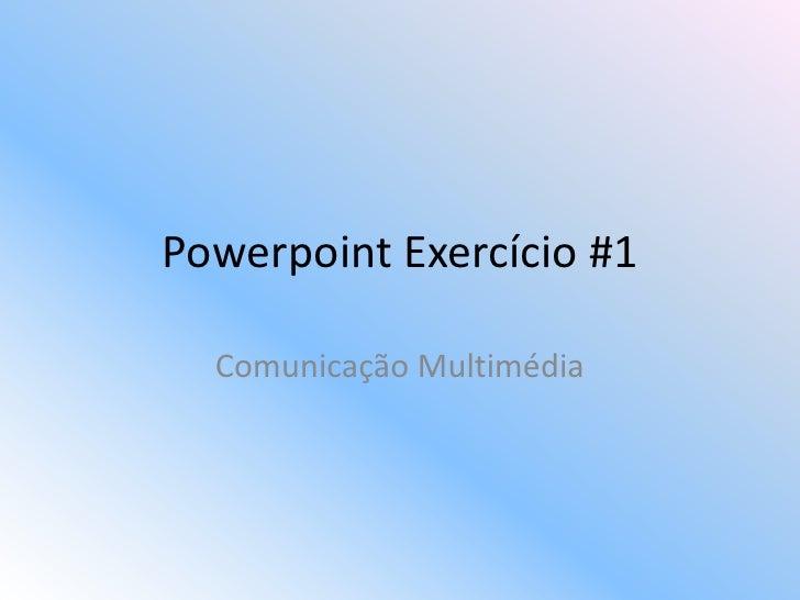 Powerpoint Exercício #1    Comunicação Multimédia