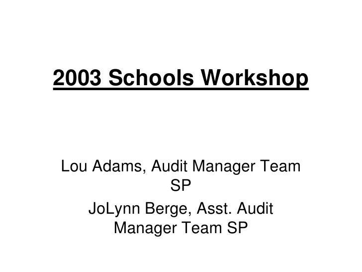 2003 Schools Workshop<br />Lou Adams, Audit Manager Team SP<br />JoLynn Berge, Asst. Audit Manager Team SP<br />