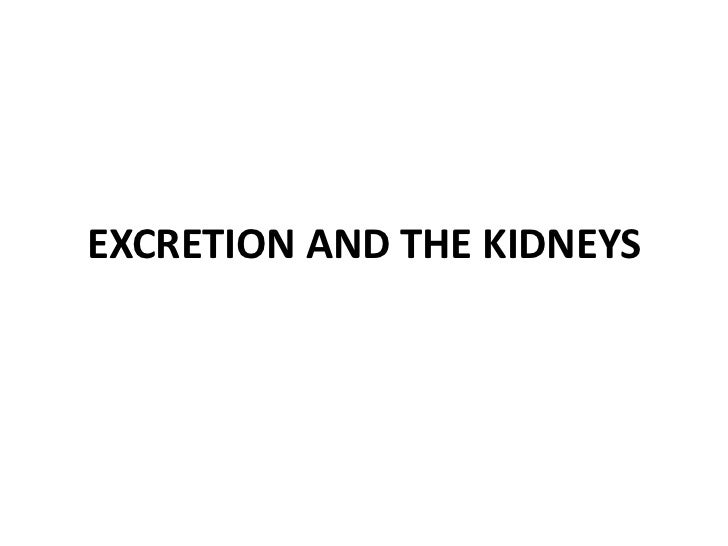 EXCRETION AND THE KIDNEYS<br />
