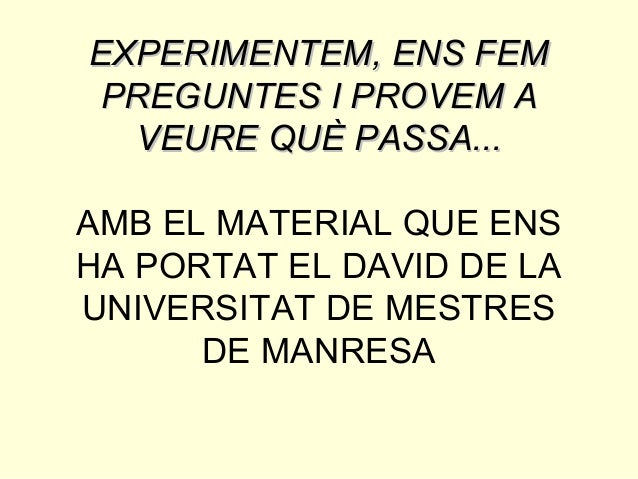 EXPERIMENTEM, ENS FEMEXPERIMENTEM, ENS FEM PREGUNTES I PROVEM APREGUNTES I PROVEM A VEURE QUÈ PASSA...VEURE QUÈ PASSA... A...