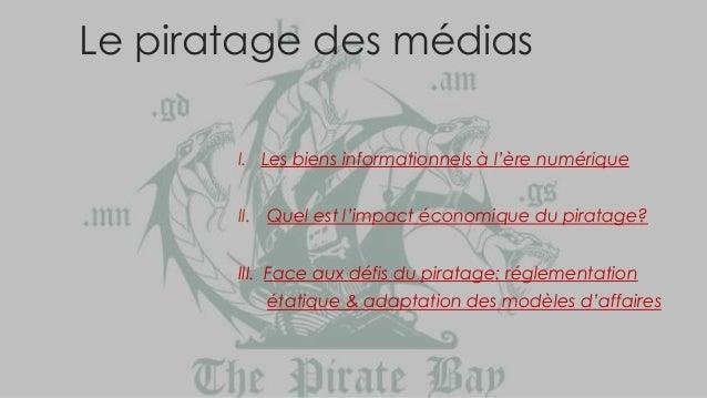 Le piratage des médias I. Les biens informationnels à l'ère numérique II. Quel est l'impact économique du piratage? III. F...