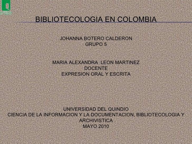 BIBLIOTECOLOGIA EN COLOMBIA JOHANNA BOTERO CALDERON GRUPO 5 UNIVERSIDAD DEL QUINDIO CIENCIA DE LA INFORMACION Y LA DOCUMEN...