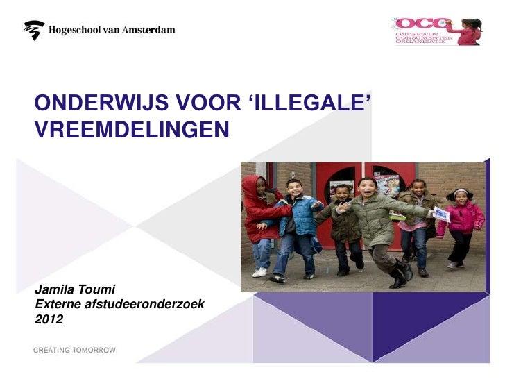 ONDERWIJS VOOR 'ILLEGALE'VREEMDELINGENJamila ToumiExterne afstudeeronderzoek2012                             1