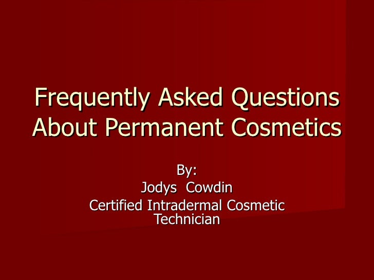 Frequently Asked Questions About Permanent Cosmetics By: Jodys  Cowdin Certified Intradermal Cosmetic Technician