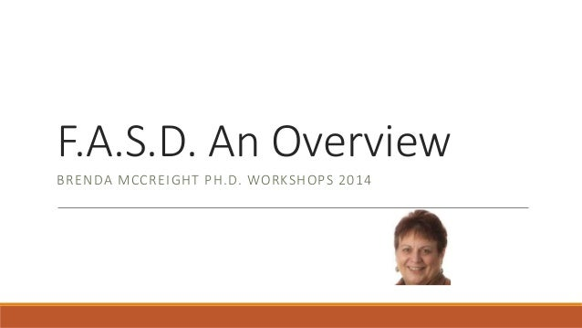 F.A.S.D. An Overview BRENDA MCCREIGHT PH.D. WORKSHOPS 2014