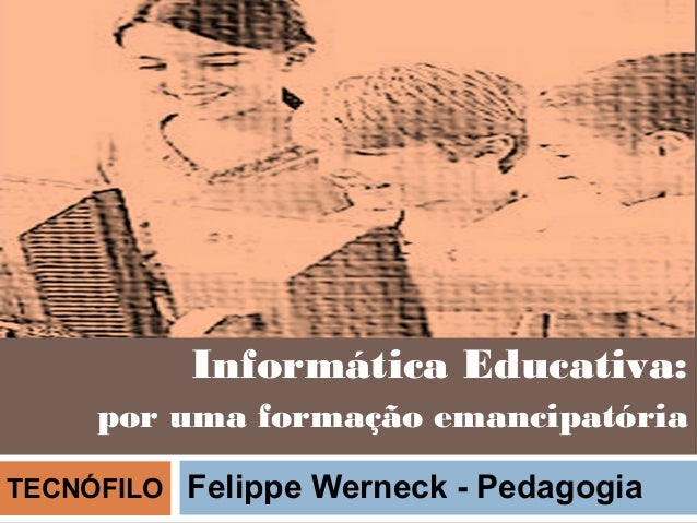 Informática Educativa:     por uma formação emancipatóriaTECNÓFILO   Felippe Werneck - Pedagogia