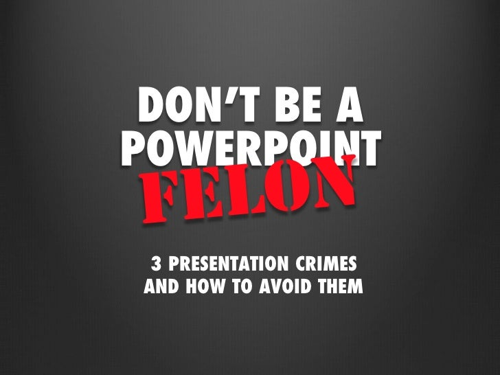 DON'T BE APOWERPOINT<br />FELON<br />3 PRESENTATION CRIMES<br />AND HOW TO AVOID THEM<br />