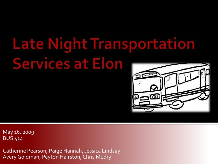 Late Night Transportation Services at Elon<br />May 16, 2009<br />BUS 414<br />Catherine Pearson, Paige Hannah, Jessica Li...
