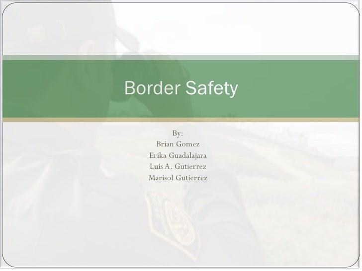 By: Brian Gomez Erika Guadalajara Luis A. Gutierrez Marisol Gutierrez Border Safety