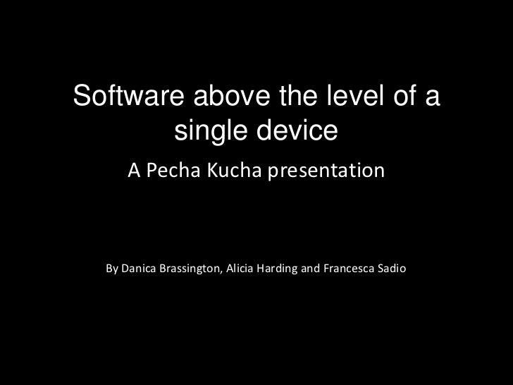 Software above the level of a single device<br />A PechaKucha presentation<br />By Danica Brassington, Alicia Harding and ...