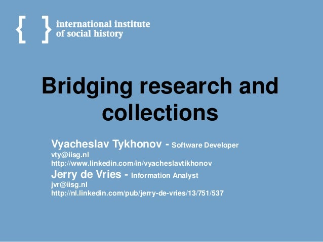 Bridging research and     collectionsVyacheslav Tykhonov - Software Developervty@iisg.nlhttp://www.linkedin.com/in/vyaches...