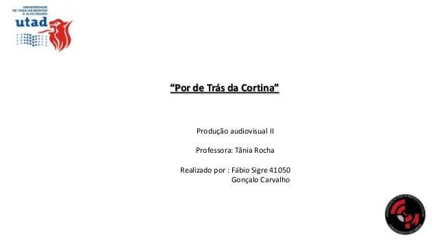 """""""Por de Trás da Cortina""""  Produção audiovisual II  Professora: Tânia Rocha Realizado por : Fábio Sigre 41050 Gonçalo Carva..."""