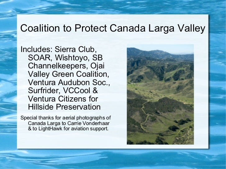 Coalition to Protect Canada Larga Valley <ul><li>Includes: Sierra Club, SOAR, Wishtoyo, SB Channelkeepers, Ojai Valley Gre...
