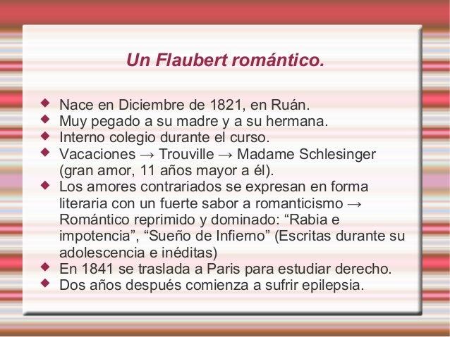 Un Flaubert romántico.  Nace en Diciembre de 1821, en Ruán.  Muy pegado a su madre y a su hermana.  Interno colegio dur...