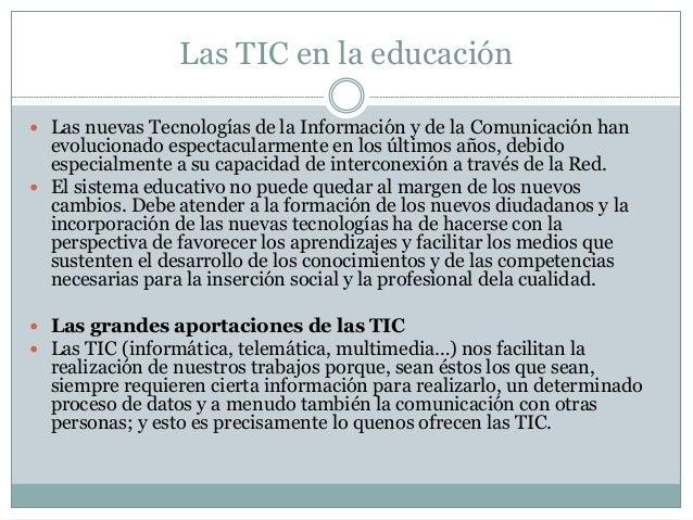 Las TIC en la educación  Las nuevas Tecnologías de la Información y de la Comunicación han evolucionado espectacularmente...
