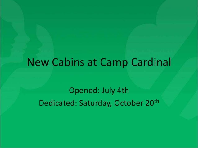 New Cabins at Camp Cardinal          Opened: July 4th  Dedicated: Saturday, October 20th