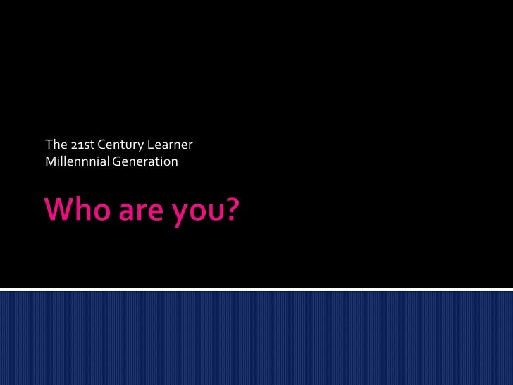 Who are you?<br />The 21st Century Learner<br />Millennnial Generation<br />