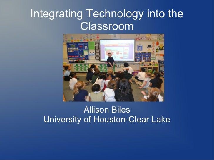 Integrating Technology into the           Classroom             Allison Biles  University of Houston-Clear Lake