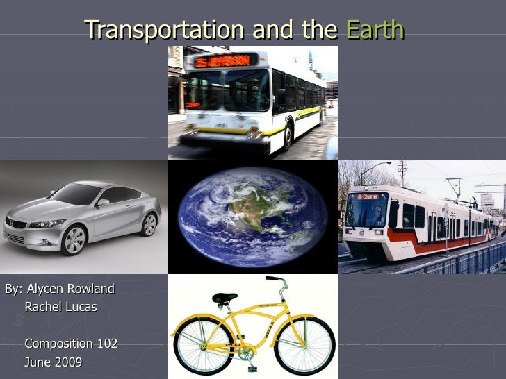 Transportation and the  Earth By: Alycen Rowland Rachel Lucas Composition 102 June 2009