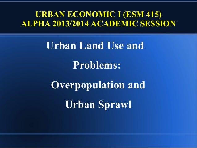 URBAN ECONOMIC I (ESM 415) ALPHA 2013/2014 ACADEMIC SESSION  Urban Land Use and Problems: Overpopulation and Urban Sprawl