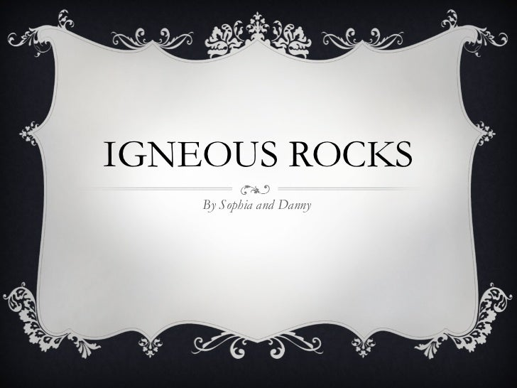 IGNEOUS ROCKS By Sophia and Danny