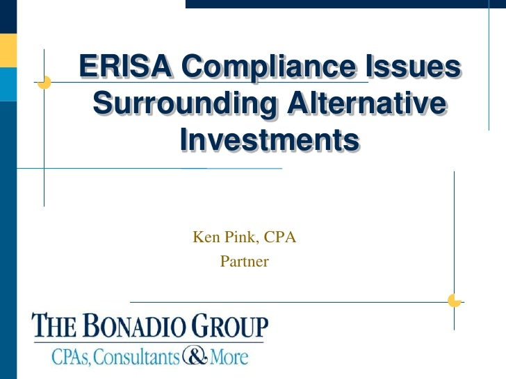 ERISA Compliance Issues  Surrounding Alternative       Investments         Ken Pink, CPA           Partner