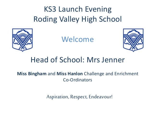 KS3 Launch Evening Roding Valley High School Welcome Head of School: Mrs Jenner Miss Bingham and Miss Hanlon Challenge and...