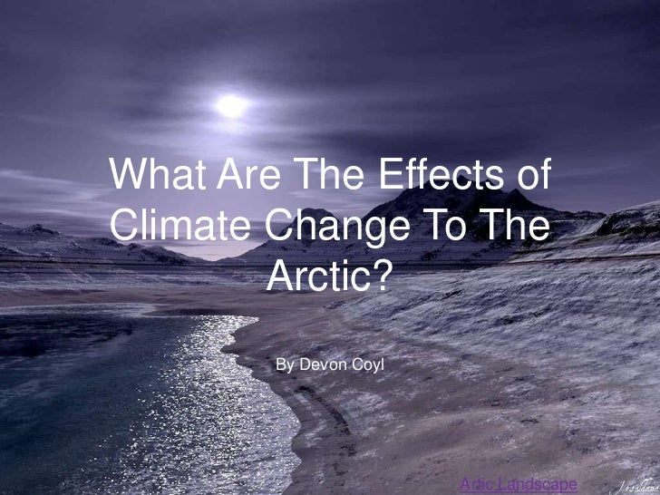 What Are The Effects ofClimate Change To The        Arctic?        By Devon Coyl                        Artic Landscape