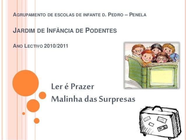 AGRUPAMENTO DE ESCOLAS DE INFANTE D. PEDRO – PENELA JARDIM DE INFÂNCIA DE PODENTES ANO LECTIVO 2010/2011 Ler é Prazer Mali...