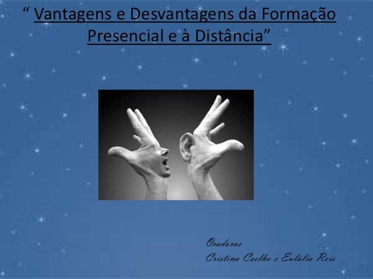 """"""" Vantagens e Desvantagens da Formação Presencial e à Distância""""<br />Oradoras<br />Cristina Coelho e Eulália Reis<br />"""