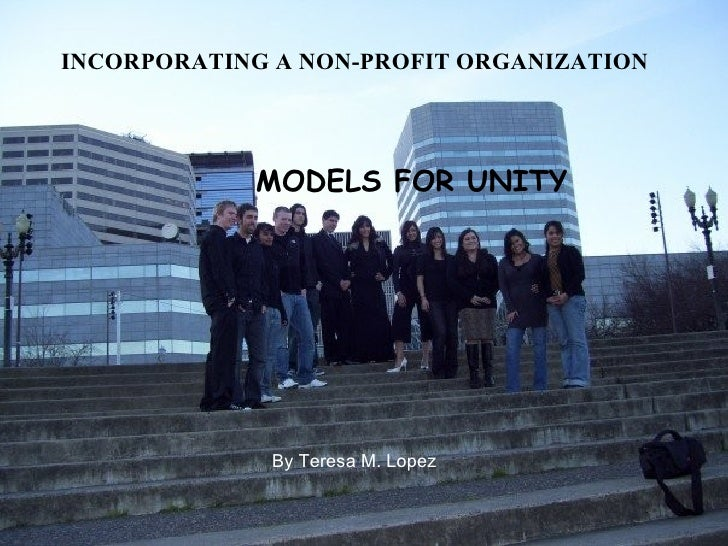 INCORPORATING A NON-PROFIT ORGANIZATION MODELS FOR UNITY By Teresa M. Lopez