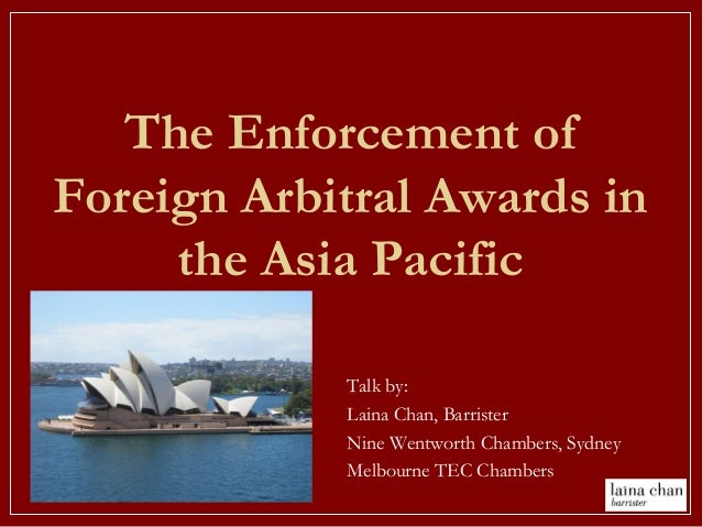 The Enforcement of Foreign Arbitral Awards in the Asia Pacific Talk by: Laina Chan, Barrister Nine Wentworth Chambers, Syd...