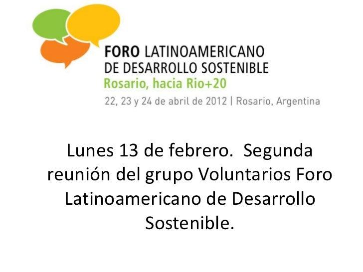 Lunes 13 de febrero. Segundareunión del grupo Voluntarios Foro  Latinoamericano de Desarrollo            Sostenible.