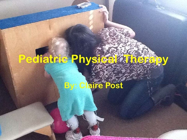 Pediatric Physical Therapy       By: Claire Post