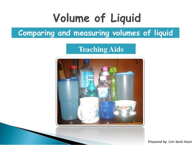 Comparing and measuring volumes of liquid Teaching Aids Prepared by: Lim Seok Hoon