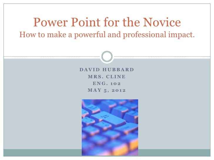 Power Point for the NoviceHow to make a powerful and professional impact.                DAVID HUBBARD                  MR...