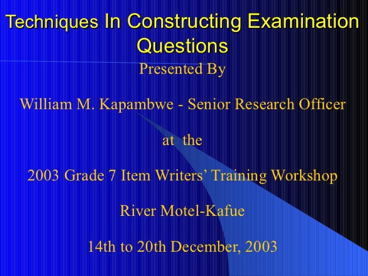 Techniques  In Constructing Examination Questions Presented By William M. Kapambwe - Senior Research Officer at  the 2003 ...