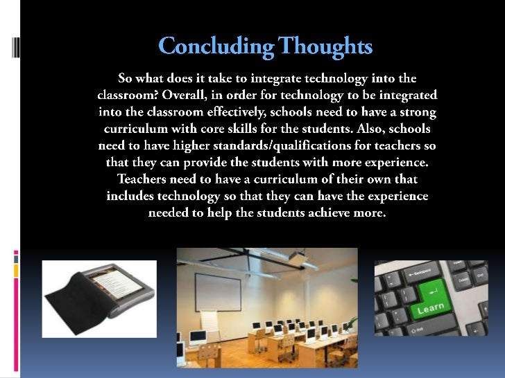 integrating technology into the classroom essay Integrating technology into the classroom essay lee (2009) study examined a classroom that employed extensive use of technology to determine the differences on standardized assessment scores among students who used computers extensively versus those who had limited computer use.